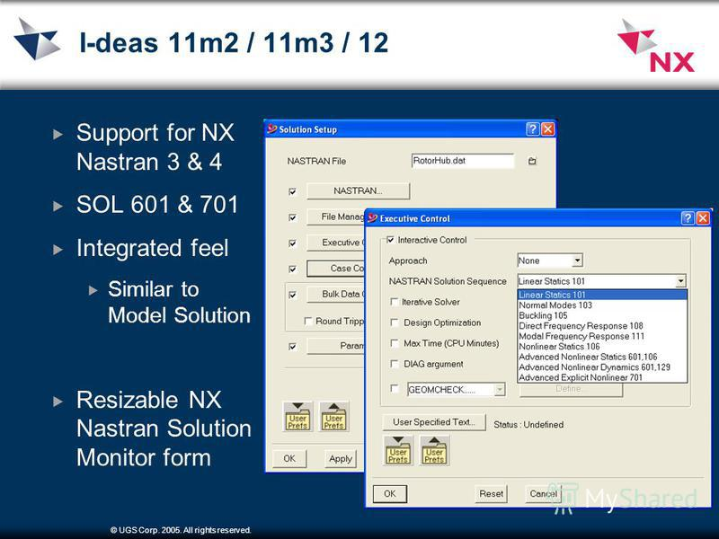 © UGS Corp. 2005. All rights reserved. I-deas 11m2 / 11m3 / 12 Support for NX Nastran 3 & 4 SOL 601 & 701 Integrated feel Similar to Model Solution Resizable NX Nastran Solution Monitor form