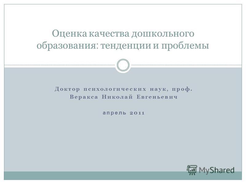 Доктор психологических наук, проф. Веракса Николай Евгеньевич апрель 2011 Оценка качества дошкольного образования : тенденции и проблемы