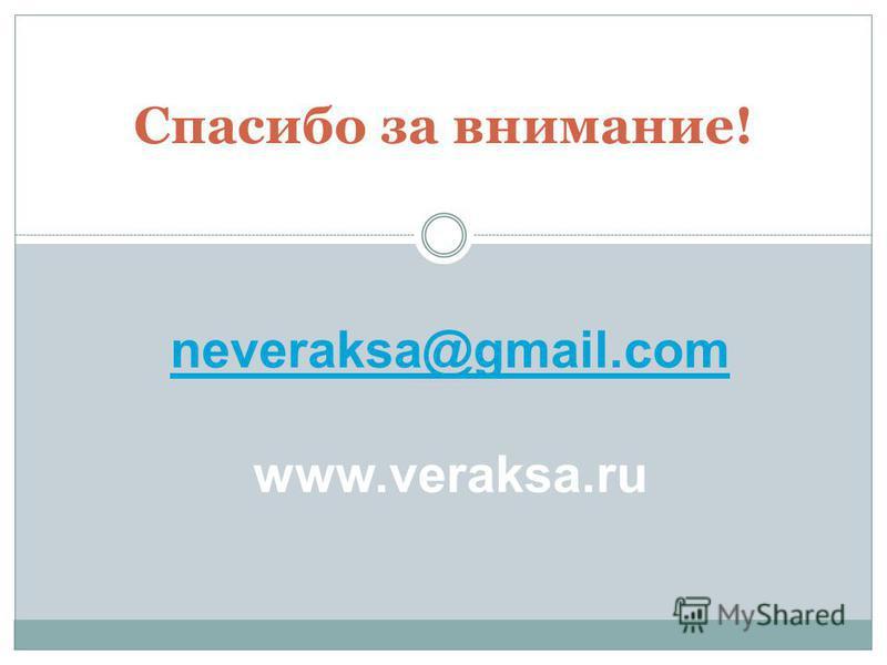 Спасибо за внимание! neveraksa@gmail.com neveraksa@gmail.com www.veraksa.ru