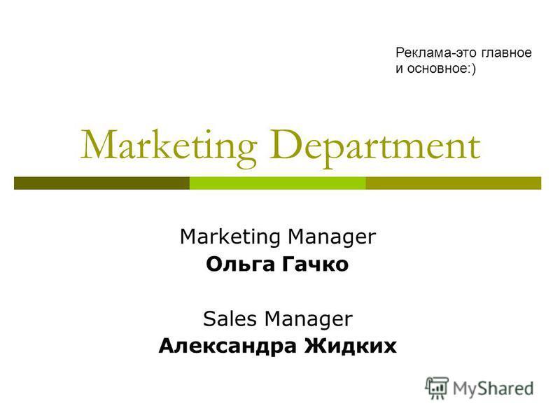 Marketing Department Marketing Manager Ольга Гачко Sales Manager Александра Жидких Реклама-это главное и основное:)