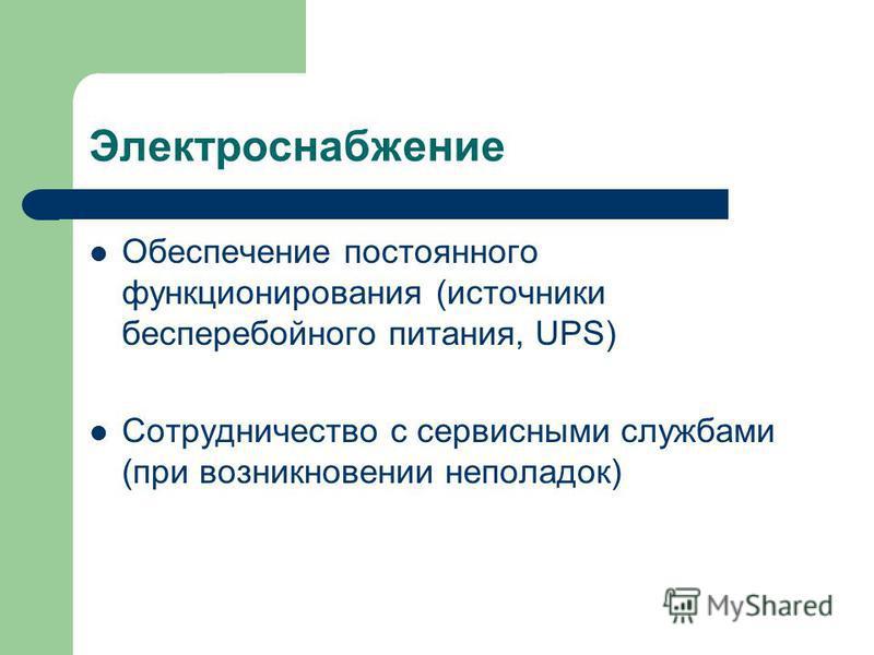 Электроснабжение Обеспечение постоянного функционирования (источники бесперебойного питания, UPS) Сотрудничество с сервисными службами (при возникновении неполадок)