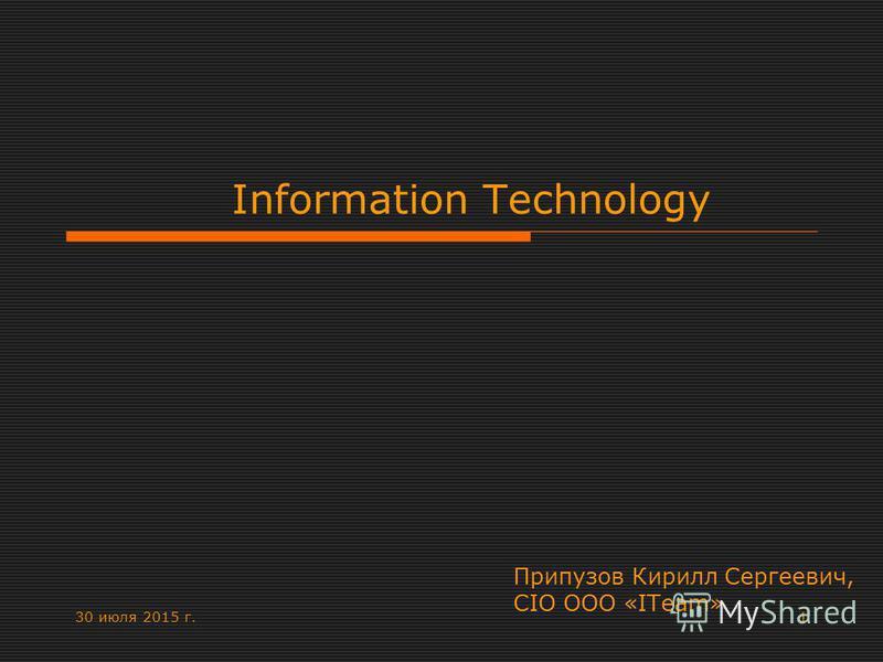 30 июля 2015 г.1 Information Technology Припузов Кирилл Сергеевич, CIO ООО «ITeam»