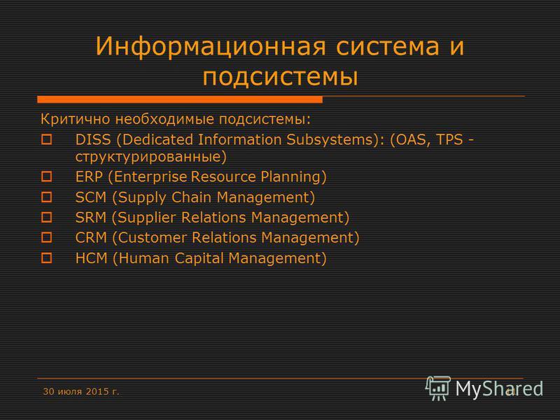 30 июля 2015 г.11 Информационная система и подсистемы Критично необходимые подсистемы: DISS (Dedicated Information Subsystems): (OAS, TPS - структурированные) ERP (Enterprise Resource Planning) SCM (Supply Chain Management) SRM (Supplier Relations Ma