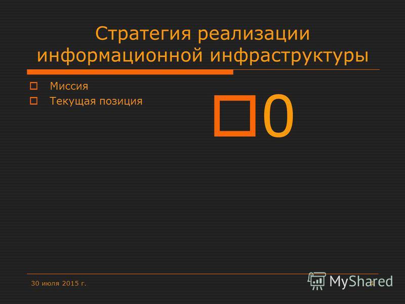 30 июля 2015 г.4 Стратегия реализации информационной инфраструктуры Миссия Текущая позиция 0