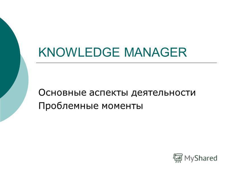 KNOWLEDGE MANAGER Основные аспекты деятельности Проблемные моменты