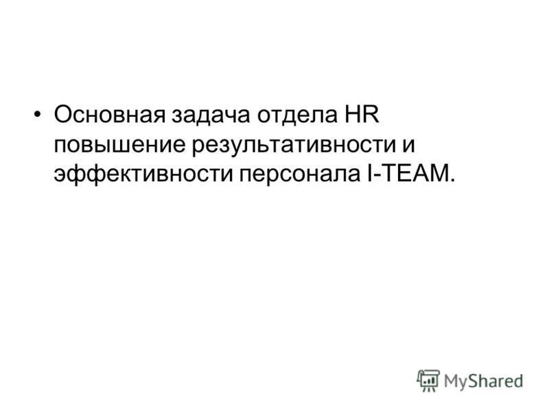 Основная задача отдела HR повышение результативности и эффективности персонала I-TEAM.