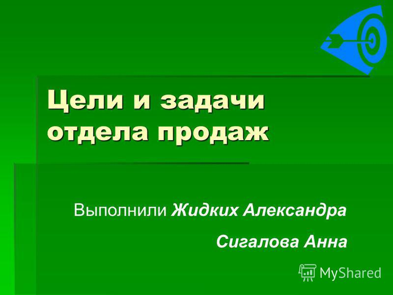 Цели и задачи отдела продаж Выполнили Жидких Александра Сигалова Анна