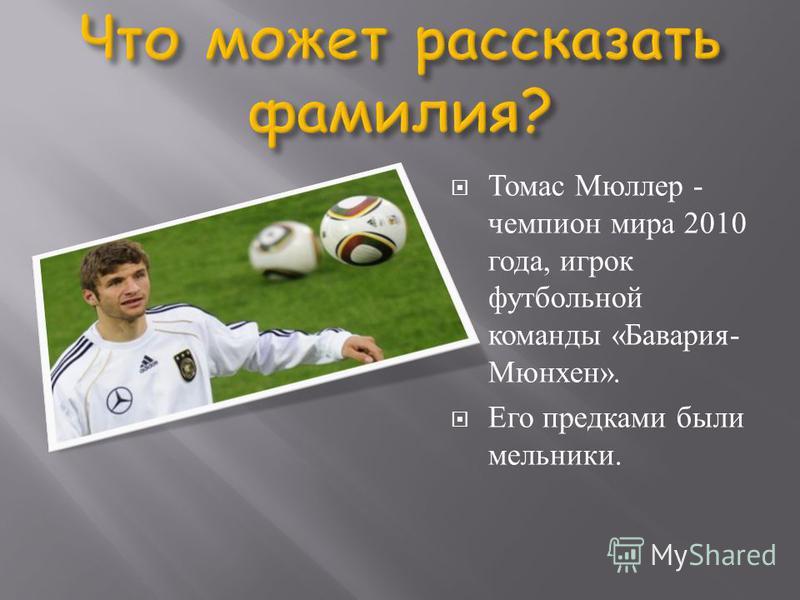 Томас Мюллер - чемпион мира 2010 года, игрок футбольной команды «Бавария- Мюнхен». Его предками были мельники.