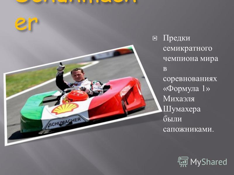 Schuhmach er Предки семикратного чемпиона мира в соревнованиях « Формула 1» Михаэля Шумахера были сапожниками.