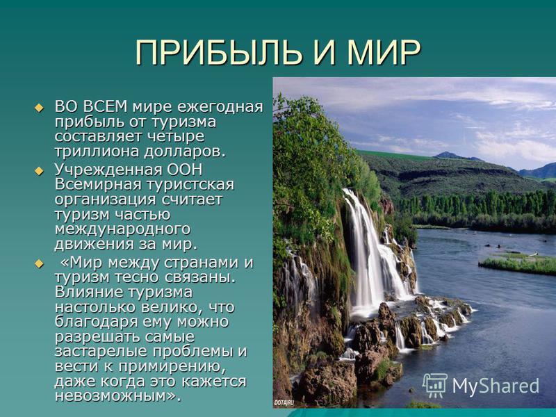 ПРИБЫЛЬ И МИР ВО ВСЕМ мире ежегодная прибыль от туризма составляет четыре триллиона долларов. ВО ВСЕМ мире ежегодная прибыль от туризма составляет четыре триллиона долларов. Учрежденная ООН Всемирная туристская организация считает туризм частью между