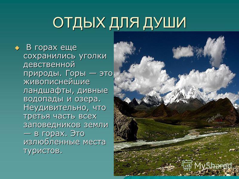 ОТДЫХ ДЛЯ ДУШИ В горах еще сохранились уголки девственной природы. Горы это живописнейшие ландшафты, дивные водопады и озера. Неудивительно, что третья часть всех заповедников земли в горах. Это излюбленные места туристов. В горах еще сохранились уго