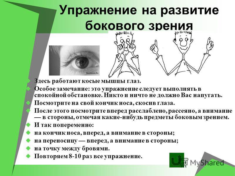Упражнение на развитие бокового зрения Здесь работают косые мышцы глаз. Особое замечание: это упражнение следует выполнять в спокойной обстановке. Никто и ничто не должно Вас напугать. Посмотрите на свой кончик носа, скосив глаза. После этого посмотр