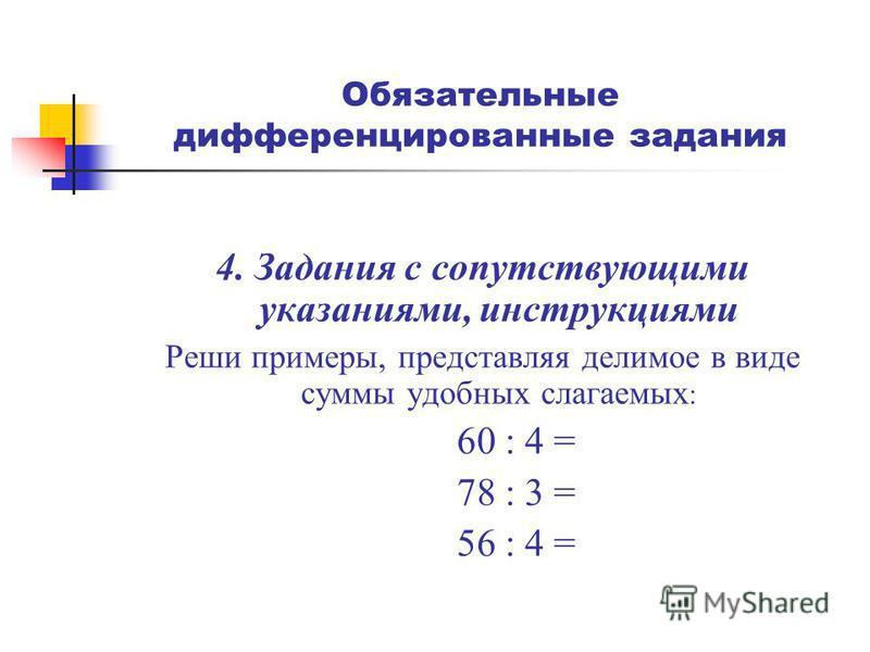 Обязательные дифференцированные задания 4. Задания с сопутствующими указаниями, инструкциями Реши примеры, представляя делимое в виде суммы удобных слагаемых : 60 : 4 = 78 : 3 = 56 : 4 =
