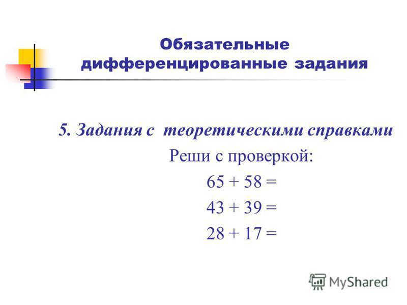 Обязательные дифференцированные задания 5. Задания с теоретическими справками Реши с проверкой: 65 + 58 = 43 + 39 = 28 + 17 =