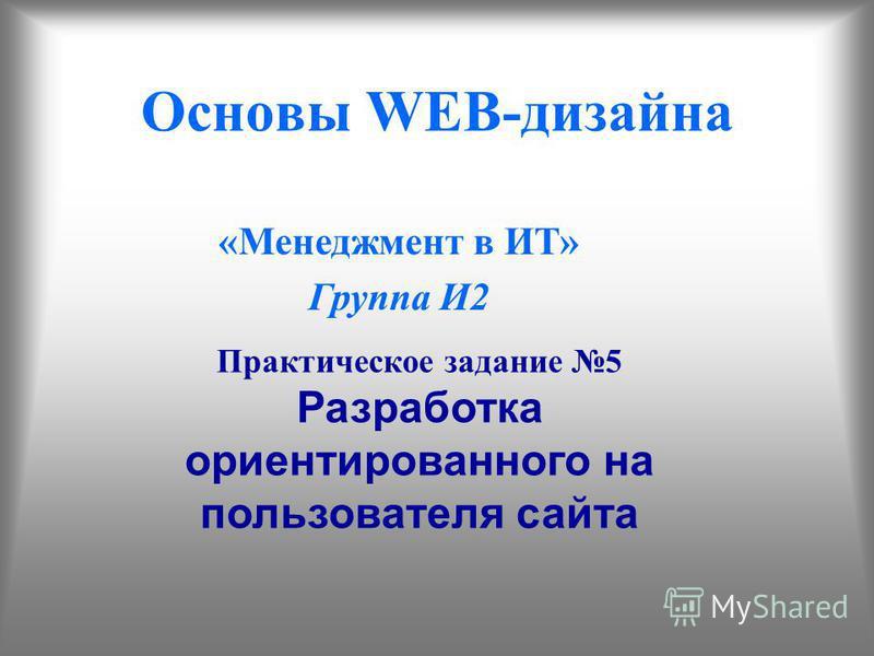Основы WEB-дизайна «Менеджмент в ИТ» Группа И2 Практическое задание 5 Разработка ориентированного на пользователя сайта