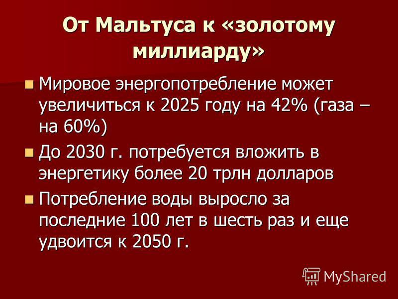 От Мальтуса к «золотому миллиарду» Мировое энергопотребление может увеличиться к 2025 году на 42% (газа – на 60%) Мировое энергопотребление может увеличиться к 2025 году на 42% (газа – на 60%) До 2030 г. потребуется вложить в энергетику более 20 трлн
