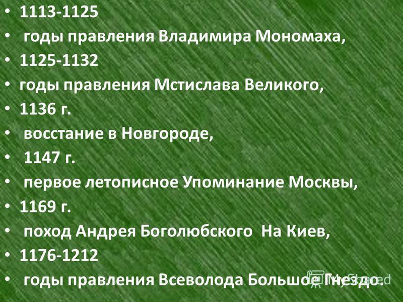 1113-1125 годы правления Владимира Мономаха, 1125-1132 годы правления Мстислава Великого, 1136 г. восстание в Новгороде, 1147 г. первое летописное Упоминание Москвы, 1169 г. поход Андрея Боголюбского На Киев, 1176-1212 годы правления Всеволода Большо
