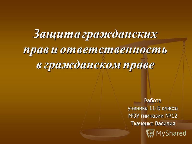 Защита гражданских прав и ответственность в гражданском праве Работа ученика 11-Б класса МОУ гимназии 12 Ткаченко Василия