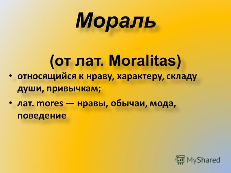 Мораль (от лат. Moralitas) относящийся к нраву, характеру, складу души, привычкам; лат. mores нравы, обычаи, мода, поведение относящийся к нраву, характеру, складу души, привычкам; лат. mores нравы, обычаи, мода, поведение