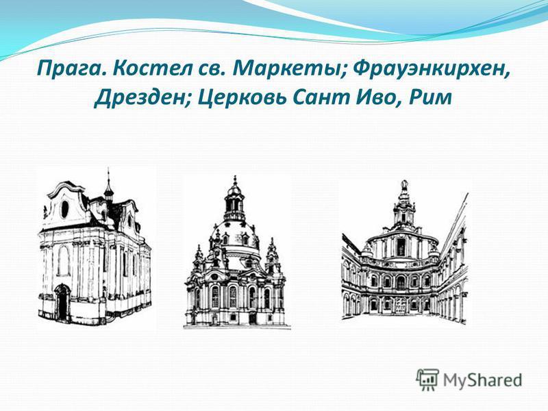 Прага. Костел св. Маркеты; Фрауэнкирхен, Дрезден; Церковь Сант Иво, Рим