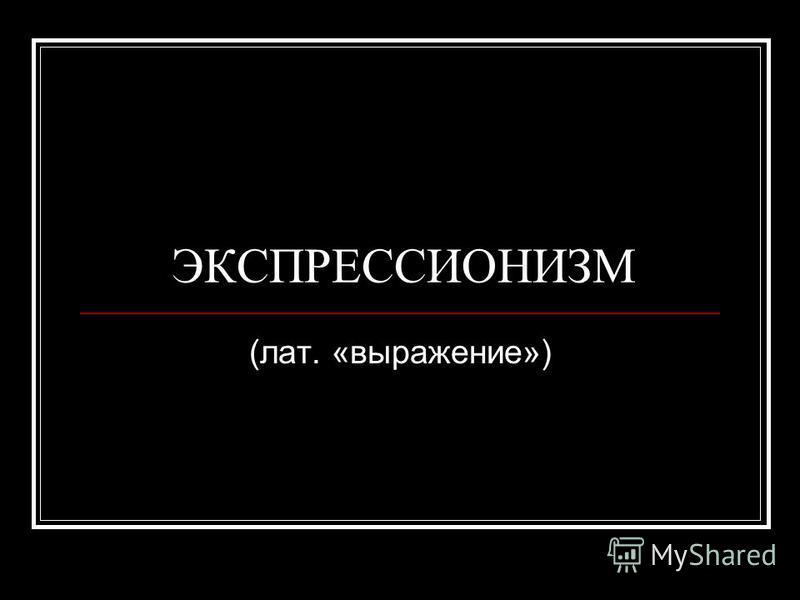 ЭКСПРЕССИОНИЗМ (лат. «выражение»)