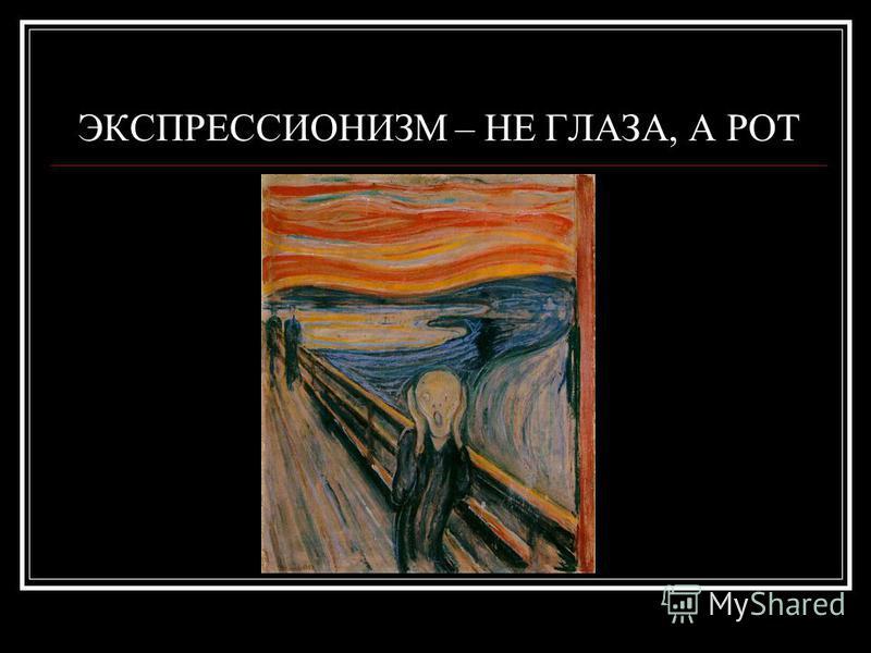 ЭКСПРЕССИОНИЗМ – НЕ ГЛАЗА, А РОТ