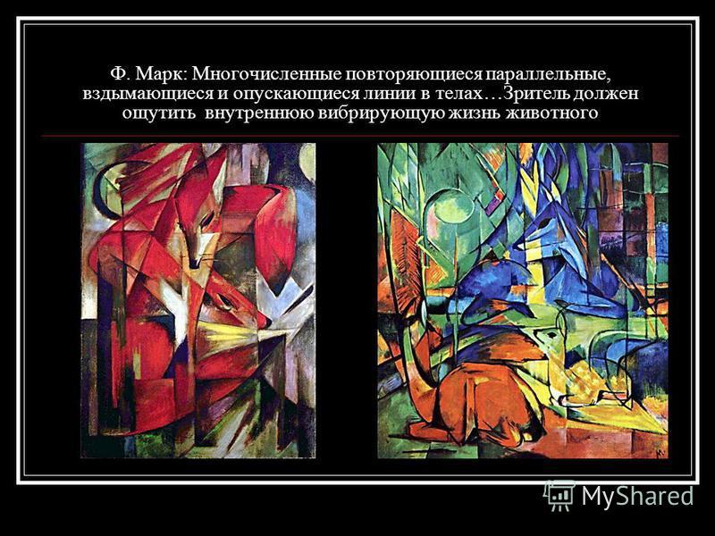 Ф. Марк: Многочисленные повторяющиеся параллельные, вздымающиеся и опускающиеся линии в телах…Зритель должен ощутить внутреннюю вибрирующую жизнь животного