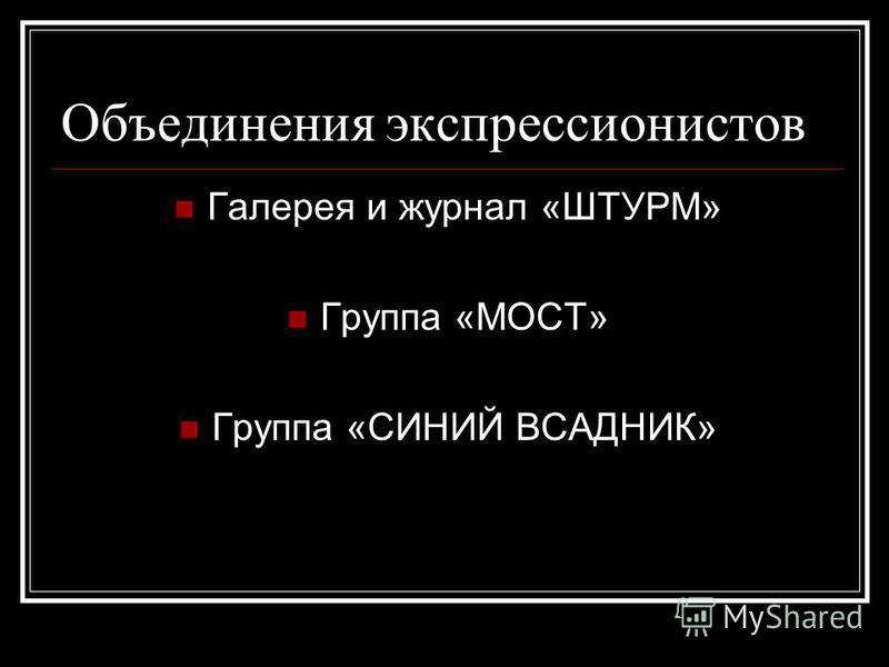 Объединения экспрессионистов Галерея и журнал «ШТУРМ» Группа «МОСТ» Группа «СИНИЙ ВСАДНИК»