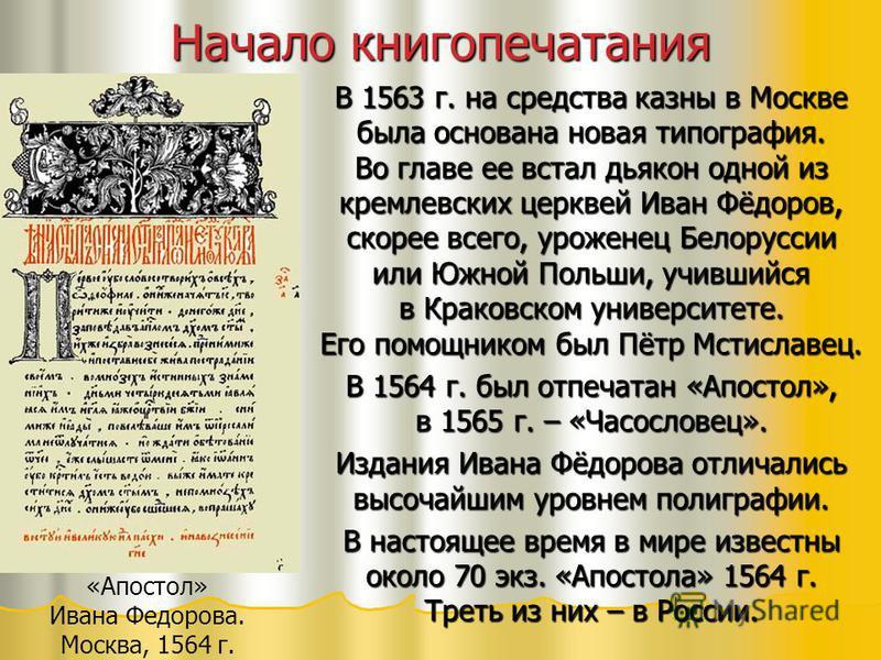 Начало книгопечатания В 1563 г. на средства казны в Москве была основана новая типография. Во главе ее встал дьякон одной из кремлевских церквей Иван Фёдоров, скорее всего, уроженец Белоруссии или Южной Польши, учившийся в Краковском университете. Ег