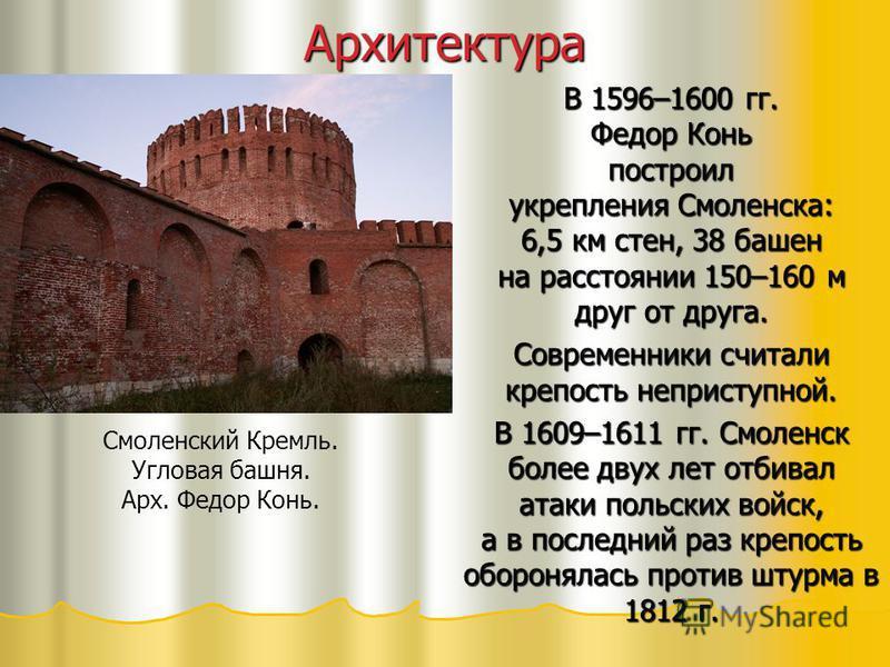 Архитектура В 1596–1600 гг. Федор Конь построил укрепления Смоленска: 6,5 км стен, 38 башен на расстоянии 150–160 м друг от друга. Современники считали крепость неприступной. В 1609–1611 гг. Смоленск более двух лет отбивал атаки польских войск, а в п
