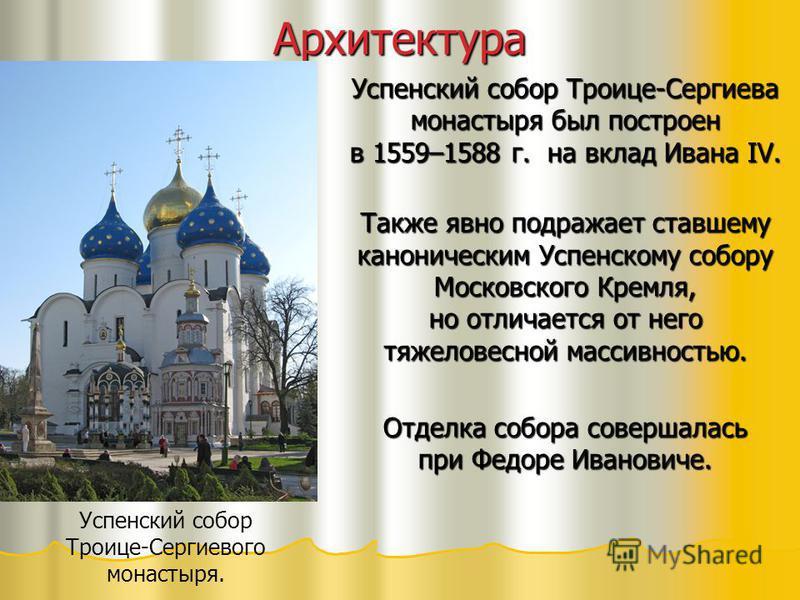 Архитектура Успенский собор Троице-Сергиева монастыря был построен в 1559–1588 г. на вклад Ивана IV. Также явно подражает ставшему каноническим Успенскому собору Московского Кремля, но отличается от него тяжеловесной массивностью. Отделка собора сове