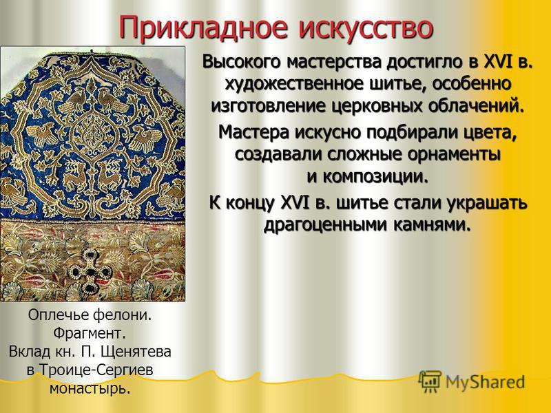 Прикладное искусство Высокого мастерства достигло в XVI в. художественное шитье, особенно изготовление церковных облачений. Мастера искусно подбирали цвета, создавали сложные орнаменты и композиции. К концу XVI в. шитье стали украшать драгоценными ка