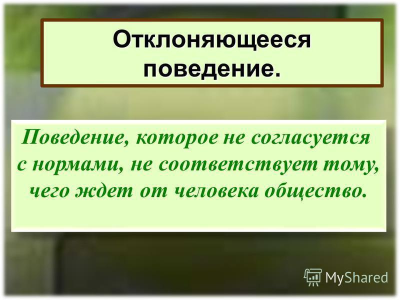 Отклоняющееся поведение. Поведение, которое не согласуется с нормами, не соответствует тому, чего ждет от человека общество. Поведение, которое не согласуется с нормами, не соответствует тому, чего ждет от человека общество.