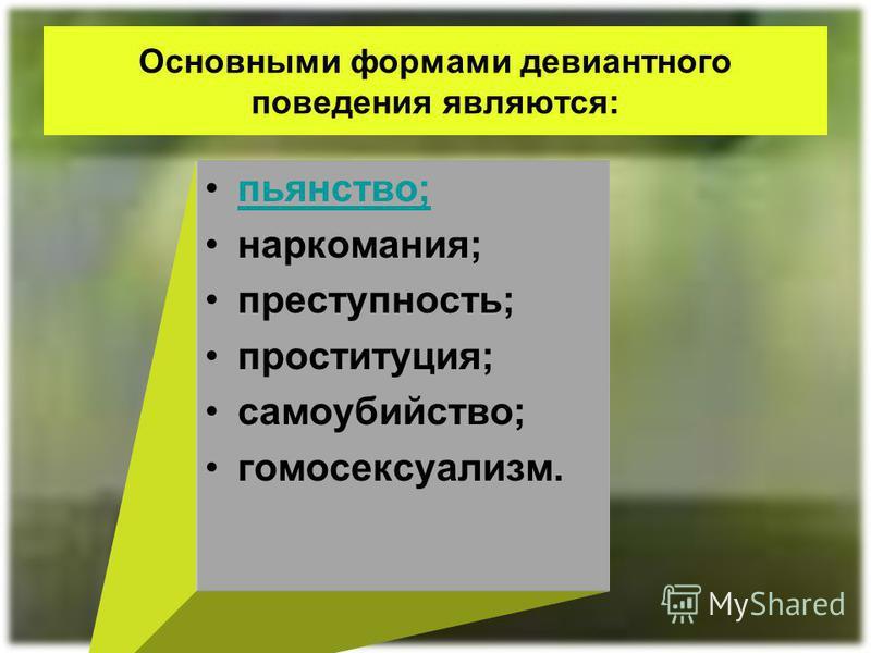 Основными формами девиантного поведения являются: пьянство; наркомания; преступность; проституция; самоубийство; гомосексуализм.