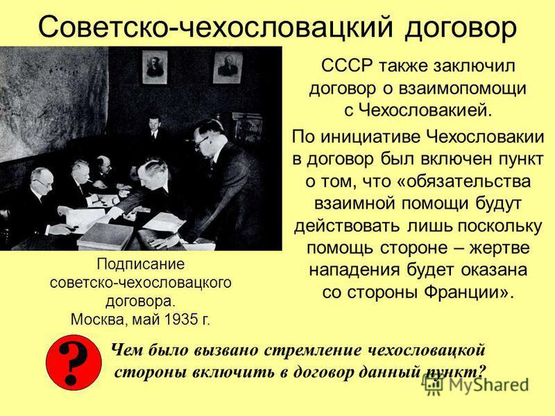 Советско-чехословацкий договор СССР также заключил договор о взаимопомощи с Чехословакией. По инициативе Чехословакии в договор был включен пункт о том, что «обязательства взаимной помощи будут действовать лишь поскольку помощь стороне – жертве напад