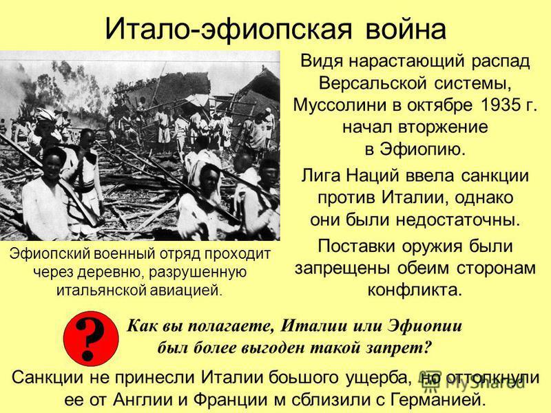 Итало-эфиопская война Видя нарастающий распад Версальской системы, Муссолини в октябре 1935 г. начал вторжение в Эфиопию. Лига Наций ввела санкции против Италии, однако они были недостаточны. Поставки оружия были запрещены обеим сторонам конфликта. Э