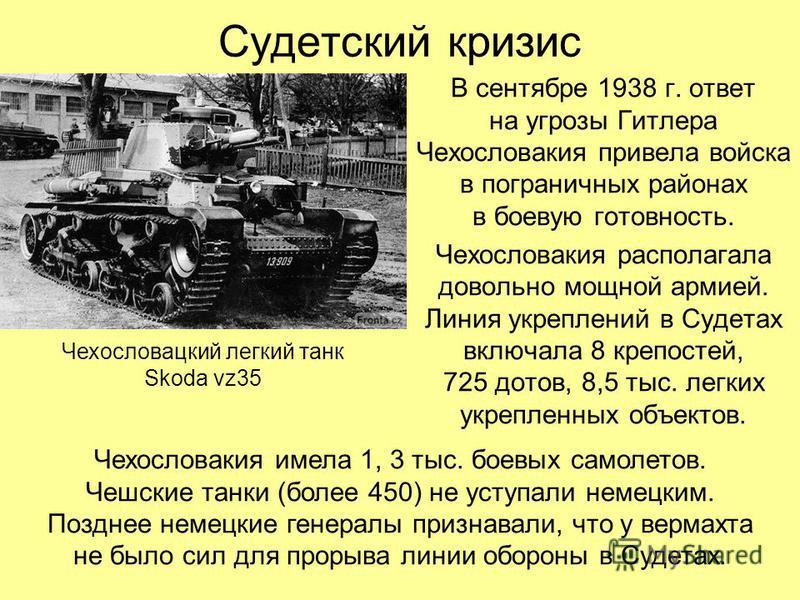 В сентябре 1938 г. ответ на угрозы Гитлера Чехословакия привела войска в пограничных районах в боевую готовность. Чехословакия располагала довольно мощной армией. Линия укреплений в Судетах включала 8 крепостей, 725 дотов, 8,5 тыс. легких укрепленных