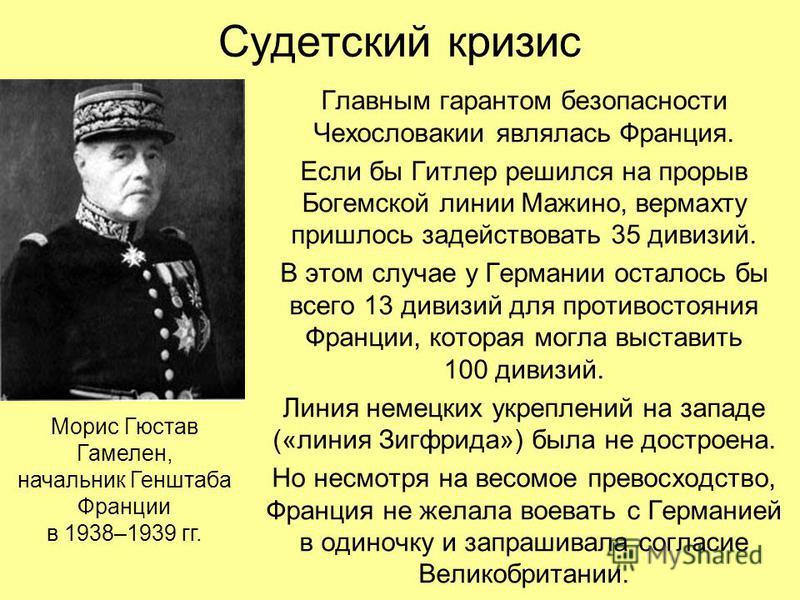 Судетский кризис Главным гарантом безопасности Чехословакии являлась Франция. Если бы Гитлер решился на прорыв Богемской линии Мажино, вермахту пришлось задействовать 35 дивизий. В этом случае у Германии осталось бы всего 13 дивизий для противостояни