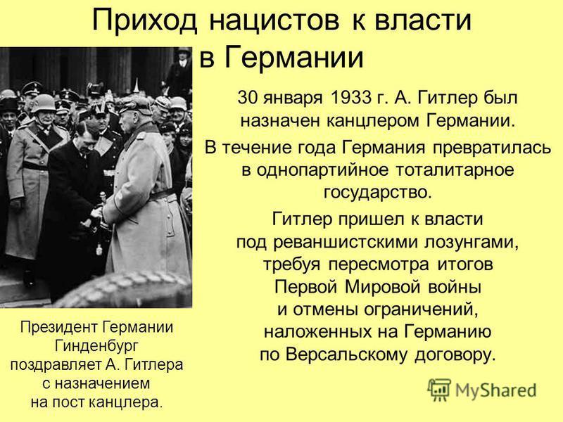 Приход нацистов к власти в Германии 30 января 1933 г. А. Гитлер был назначен канцлером Германии. В течение года Германия превратилась в однопартийное тоталитарное государство. Гитлер пришел к власти под реваншистскими лозунгами, требуя пересмотра ито
