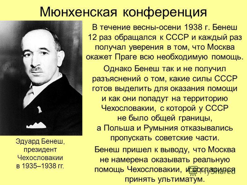 Мюнхенская конференция В течение весны-осени 1938 г. Бенеш 12 раз обращался к СССР и каждый раз получал уверения в том, что Москва окажет Праге всю необходимую помощь. Однако Бенеш так и не получил разъяснений о том, какие силы СССР готов выделить дл