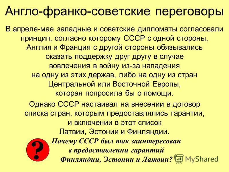 Англо-франко-советские переговоры В апреле-мае западные и советские дипломаты согласовали принцип, согласно которому СССР с одной стороны, Англия и Франция с другой стороны обязывались оказать поддержку друг другу в случае вовлечения в войну из-за на