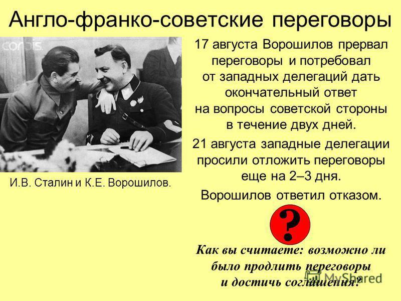 17 августа Ворошилов прервал переговоры и потребовал от западных делегаций дать окончательный ответ на вопросы советской стороны в течение двух дней. 21 августа западные делегации просили отложить переговоры еще на 2–3 дня. Ворошилов ответил отказом.