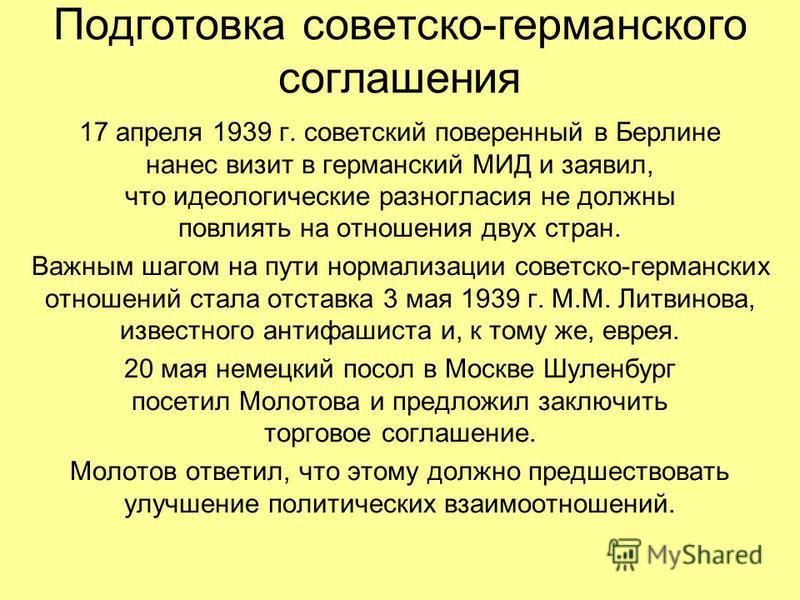 Подготовка советско-германского соглашения 17 апреля 1939 г. советский поверенный в Берлине нанес визит в германский МИД и заявил, что идеологические разногласия не должны повлиять на отношения двух стран. Важным шагом на пути нормализации советско-г