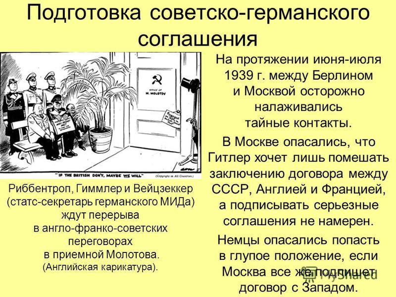 На протяжении июня-июля 1939 г. между Берлином и Москвой осторожно налаживались тайные контакты. В Москве опасались, что Гитлер хочет лишь помешать заключению договора между СССР, Англией и Францией, а подписывать серьезные соглашения не намерен. Нем