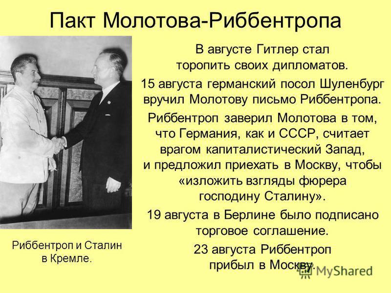 Пакт Молотова-Риббентропа В августе Гитлер стал торопить своих дипломатов. 15 августа германский посол Шуленбург вручил Молотову письмо Риббентропа. Риббентроп заверил Молотова в том, что Германия, как и СССР, считает врагом капиталистический Запад,