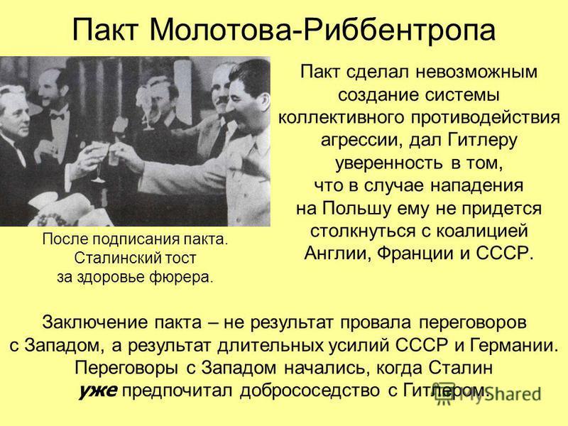 Пакт сделал невозможным создание системы коллективного противодействия агрессии, дал Гитлеру уверенность в том, что в случае нападения на Польшу ему не придется столкнуться с коалицией Англии, Франции и СССР. Пакт Молотова-Риббентропа После подписани