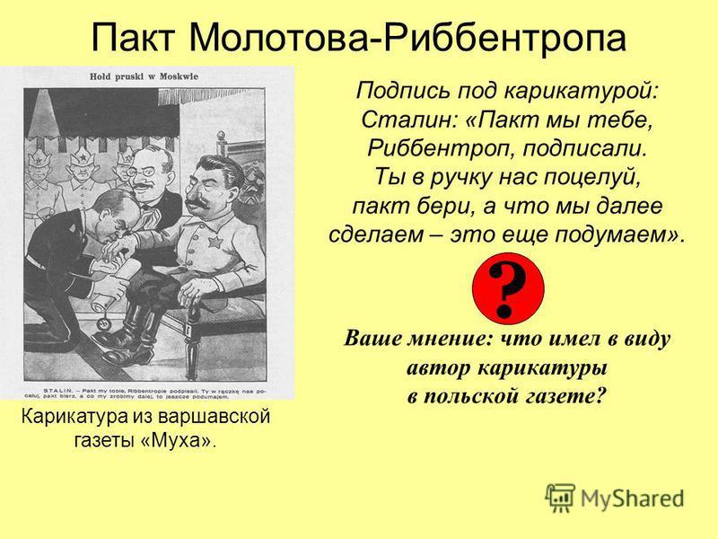 Пакт Молотова-Риббентропа Подпись под карикатурой: Сталин: «Пакт мы тебе, Риббентроп, подписали. Ты в ручку нас поцелуй, пакт бери, а что мы далее сделаем – это еще подумаем». Ваше мнение: что имел в виду автор карикатуры в польской газете? Карикатур
