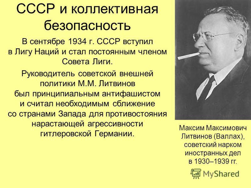 СССР и коллективная безопасность В сентябре 1934 г. СССР вступил в Лигу Наций и стал постоянным членом Совета Лиги. Руководитель советской внешней политики М.М. Литвинов был принципиальным антифашистом и считал необходимым сближение со странами Запад