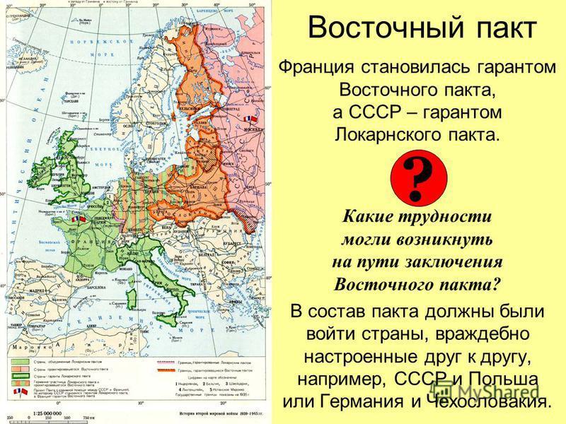 Восточный пакт Франция становилась гарантом Восточного пакта, а СССР – гарантом Локарнского пакта. Какие трудности могли возникнуть на пути заключения Восточного пакта? В состав пакта должны были войти страны, враждебно настроенные друг к другу, напр