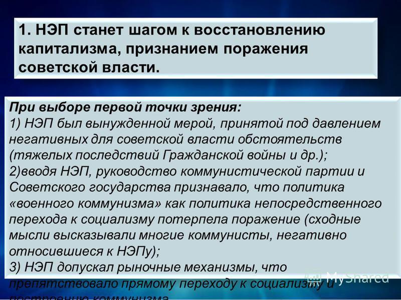 При выборе первой точки зрения: 1) НЭП был вынужденной мерой, принятой под давлением негативных для советской власти обстоятельств (тяжелых последствий Гражданской войны и др.); 2)вводя НЭП, руководство коммунистической партии и Советского государст